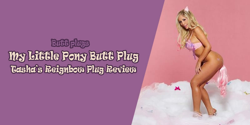 My little pony butt plug: Tasha's Reignbow Anal Plugs Review